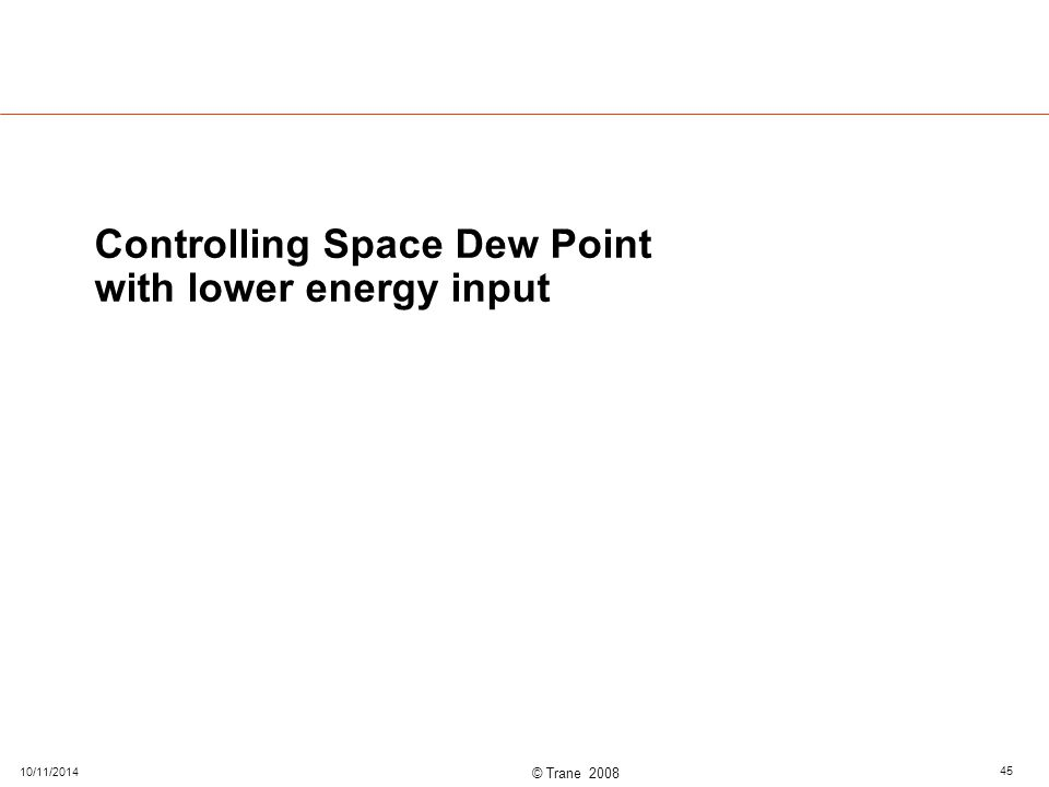 © Trane 2008 Controlling Space Dew Point with lower energy input 10/11/2014 45