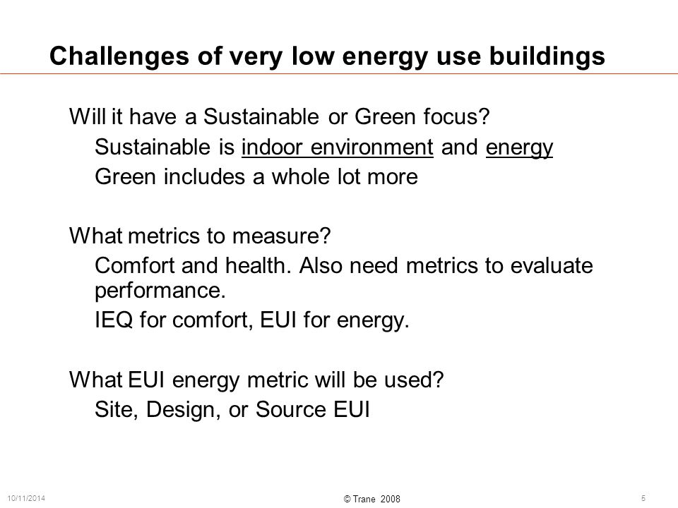 © Trane 2008 10/11/20145 Challenges of very low energy use buildings Will it have a Sustainable or Green focus.