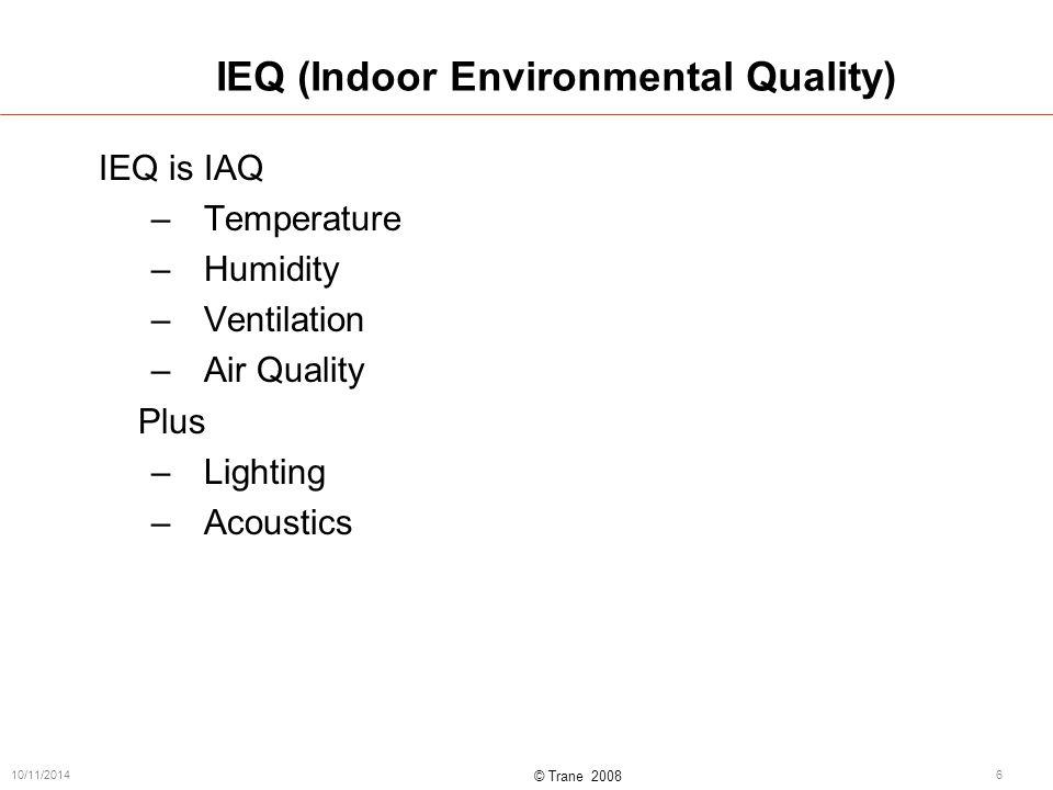 © Trane 2008 10/11/20146 IEQ (Indoor Environmental Quality) IEQ is IAQ –Temperature –Humidity –Ventilation –Air Quality Plus –Lighting –Acoustics