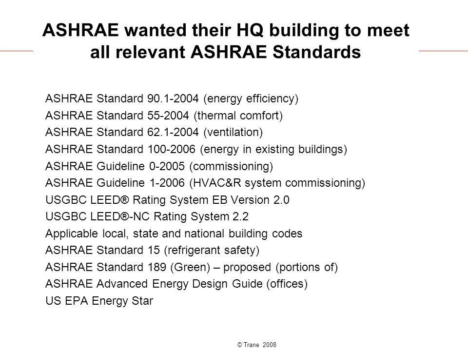 © Trane 2008 ASHRAE wanted their HQ building to meet all relevant ASHRAE Standards ASHRAE Standard 90.1-2004 (energy efficiency) ASHRAE Standard 55-2004 (thermal comfort) ASHRAE Standard 62.1-2004 (ventilation) ASHRAE Standard 100-2006 (energy in existing buildings) ASHRAE Guideline 0-2005 (commissioning) ASHRAE Guideline 1-2006 (HVAC&R system commissioning) USGBC LEED® Rating System EB Version 2.0 USGBC LEED®-NC Rating System 2.2 Applicable local, state and national building codes ASHRAE Standard 15 (refrigerant safety) ASHRAE Standard 189 (Green) – proposed (portions of) ASHRAE Advanced Energy Design Guide (offices) US EPA Energy Star