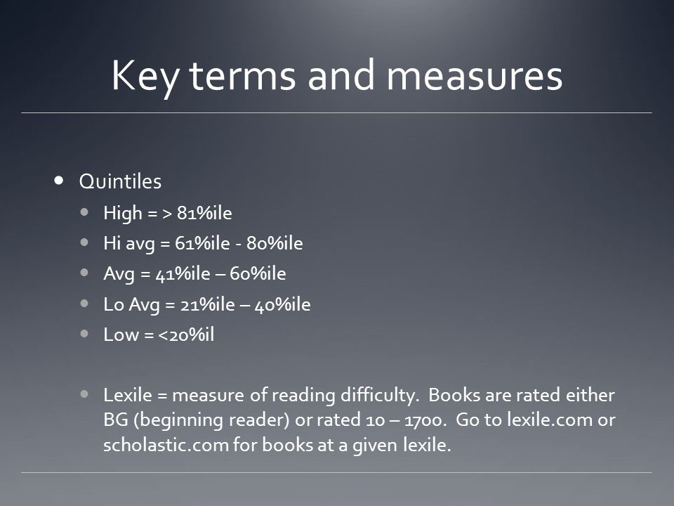 Key terms and measures Quintiles High = > 81%ile Hi avg = 61%ile - 80%ile Avg = 41%ile – 60%ile Lo Avg = 21%ile – 40%ile Low = <20%il Lexile = measure of reading difficulty.