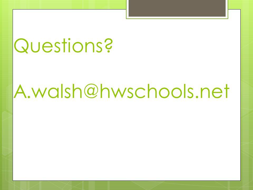 Questions? A.walsh@hwschools.net