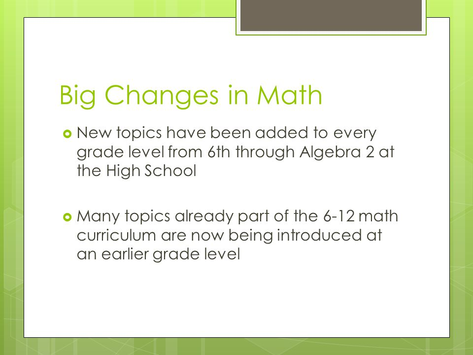 Big Changes in Math  New topics have been added to every grade level from 6th through Algebra 2 at the High School  Many topics already part of the