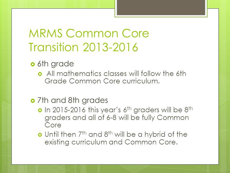 MRMS Common Core Transition 2013-2016  6th grade  All mathematics classes will follow the 6th Grade Common Core curriculum.  7th and 8th grades  I