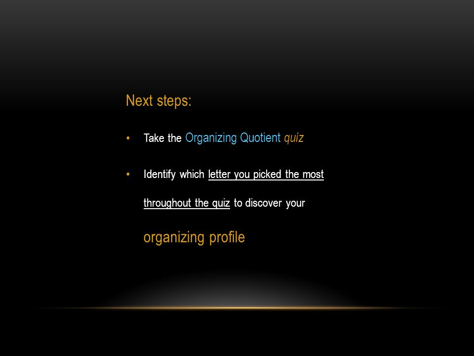 Next steps: Take the Organizing Quotient quiz Identify which letter you picked the most throughout the quiz to discover your organizing profile