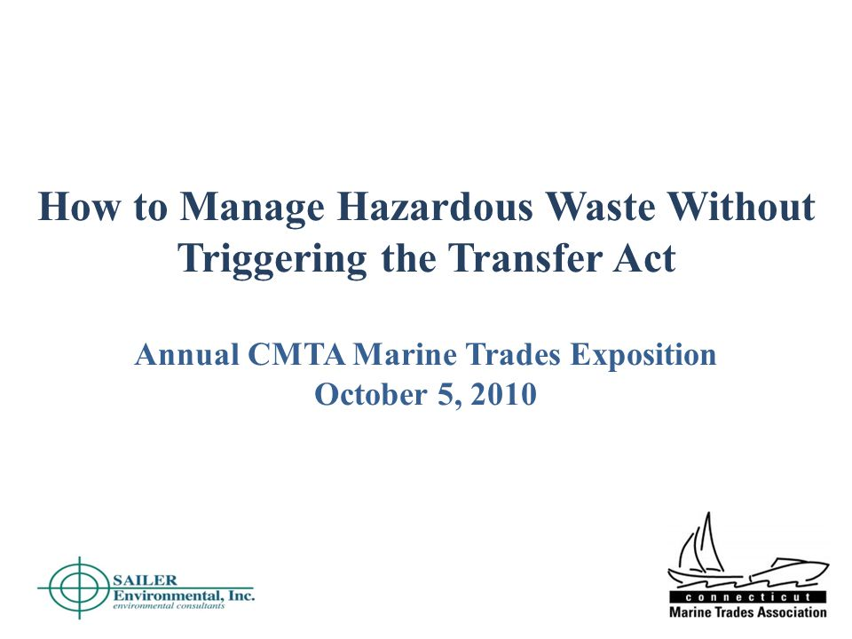How to Manage Hazardous Waste Without Triggering the Transfer Act Annual CMTA Marine Trades Exposition October 5, 2010