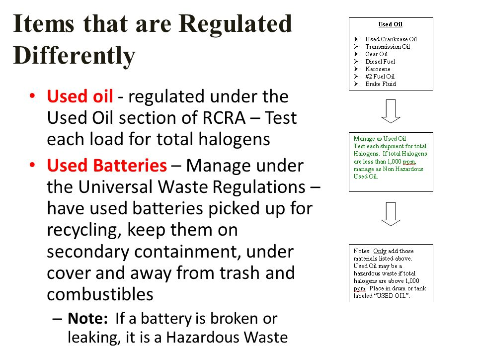 Items that are Regulated Differently Used oil - regulated under the Used Oil section of RCRA – Test each load for total halogens Used Batteries – Manage under the Universal Waste Regulations – have used batteries picked up for recycling, keep them on secondary containment, under cover and away from trash and combustibles – Note: If a battery is broken or leaking, it is a Hazardous Waste