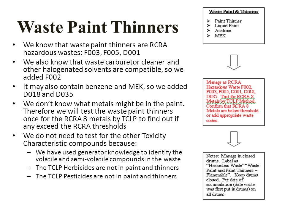 Waste Paint Thinners We know that waste paint thinners are RCRA hazardous wastes: F003, F005, D001 We also know that waste carburetor cleaner and other halogenated solvents are compatible, so we added F002 It may also contain benzene and MEK, so we added D018 and D035 We don't know what metals might be in the paint.