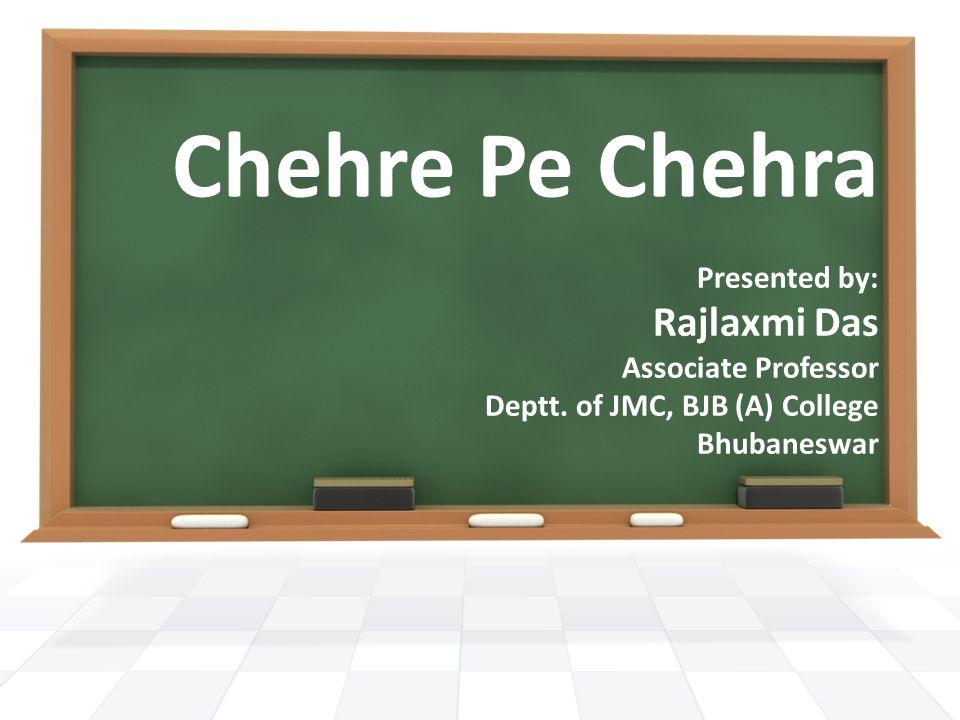 Chehre Pe Chehra Presented by: Rajlaxmi Das Associate Professor Deptt. of JMC, BJB (A) College Bhubaneswar