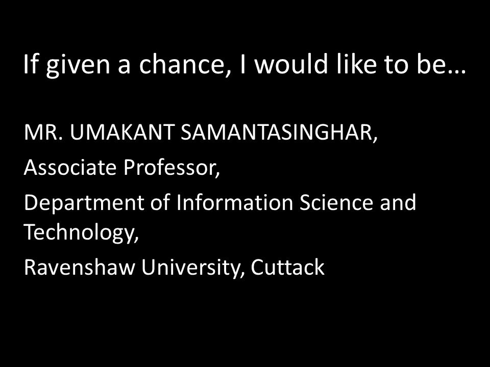 If given a chance, I would like to be… MR. UMAKANT SAMANTASINGHAR, Associate Professor, Department of Information Science and Technology, Ravenshaw Un