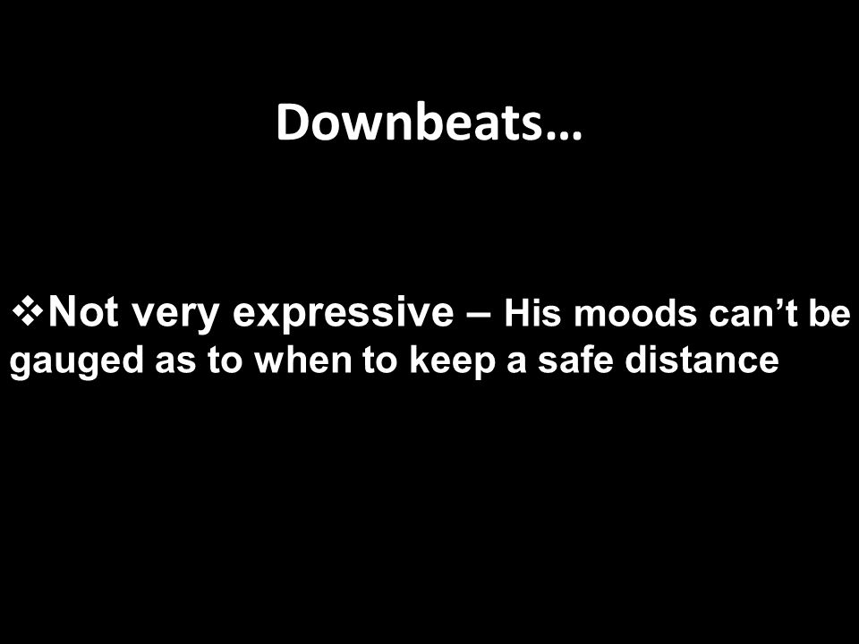 Downbeats…  Not very expressive – His moods can't be gauged as to when to keep a safe distance