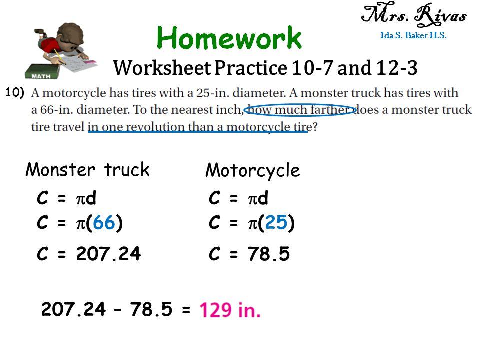 Worksheet Practice 10-7 and 12-3 Mrs. Rivas Ida S. Baker H.S. Monster truck Motorcycle C =  d C =  (66) C = 207.24 C =  d C =  (25) C = 78.5 207.2