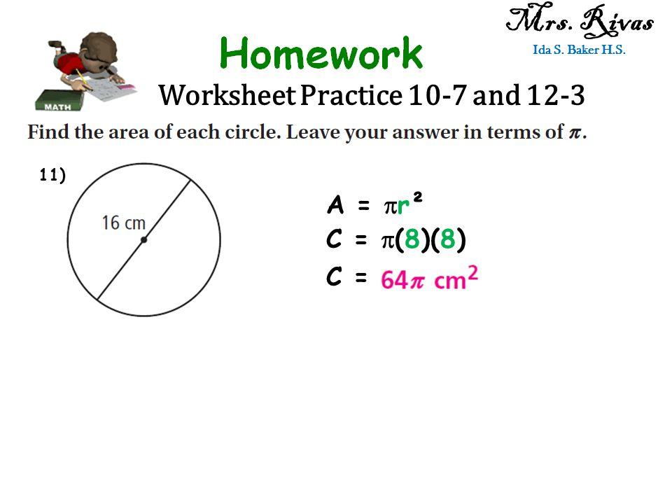 Worksheet Practice 10-7 and 12-3 Mrs. Rivas Ida S. Baker H.S. A =  r² C =  (8)(8) C = 11)