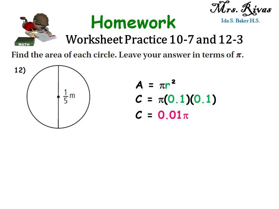Worksheet Practice 10-7 and 12-3 Mrs. Rivas Ida S. Baker H.S. A =  r² C =  (0.1)(0.1) C = 0.01  12)