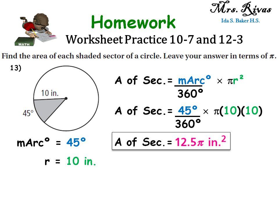 Worksheet Practice 10-7 and 12-3 Mrs. Rivas Ida S. Baker H.S. A of Sec.= mArcº   r² 360º mArcº = 45º r = 10 in. A of Sec.= 45º   (10)(10) 360º 13)