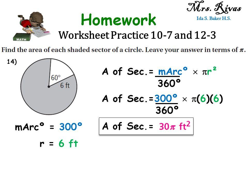 Worksheet Practice 10-7 and 12-3 Mrs. Rivas Ida S. Baker H.S. A of Sec.= mArcº   r² 360º mArcº = 300º r = 6 ft A of Sec.=300º   (6)(6) 360º 14)