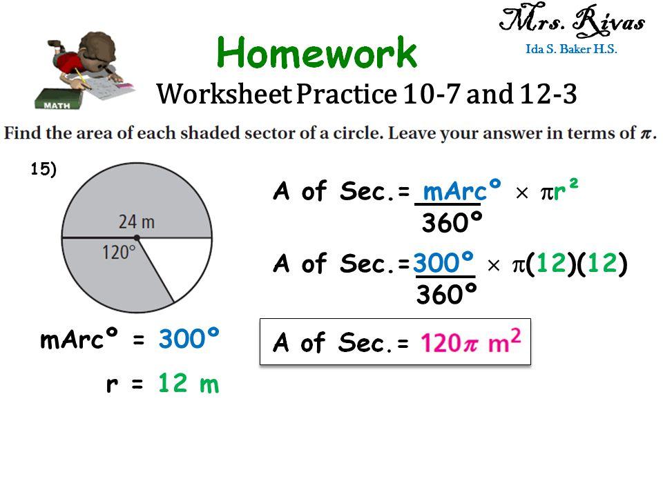 Worksheet Practice 10-7 and 12-3 Mrs. Rivas Ida S. Baker H.S. A of Sec.= mArcº   r² 360º mArcº = 300º r = 12 m A of Sec.=300º   (12)(12) 360º 15)
