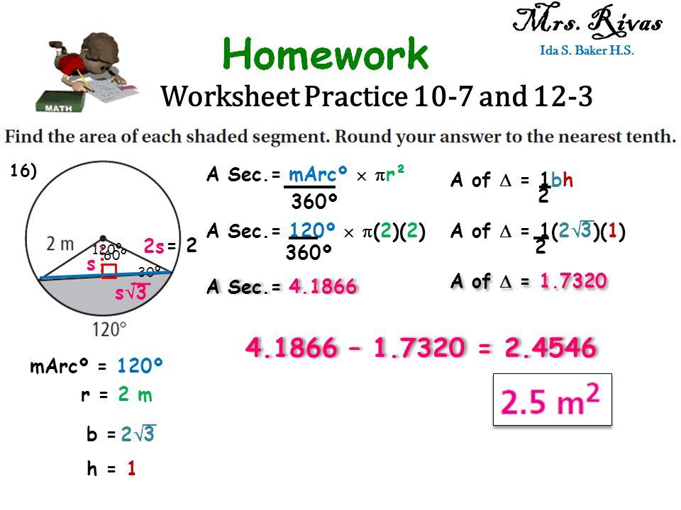Worksheet Practice 10-7 and 12-3 Mrs. Rivas Ida S. Baker H.S. A Sec.= mArcº   r² 360º mArcº = 120º r = 2 m A Sec.= 120º   (2)(2) 360º A Sec.= 4.18