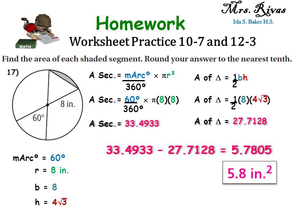 Worksheet Practice 10-7 and 12-3 Mrs. Rivas Ida S. Baker H.S. A Sec.= mArcº   r² 360º mArcº = 60º r = 8 in. A Sec.= 60º   (8)(8) 360º A Sec.= 33.4