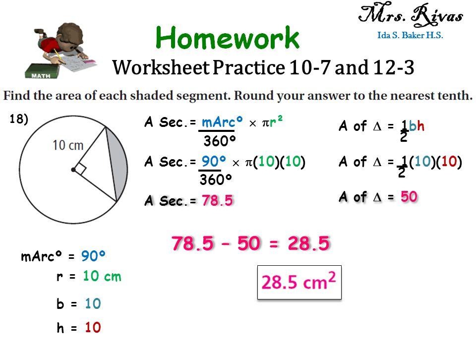 Worksheet Practice 10-7 and 12-3 Mrs. Rivas Ida S. Baker H.S. A Sec.= mArcº   r² 360º mArcº = 90º r = 10 cm A Sec.= 90º   (10)(10) 360º A Sec.= 78