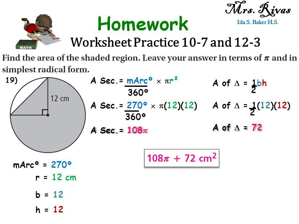 Worksheet Practice 10-7 and 12-3 Mrs. Rivas Ida S. Baker H.S. A Sec.= mArcº   r² 360º mArcº = 270º r = 12 cm A Sec.= 270º   (12)(12) 360º A Sec.=