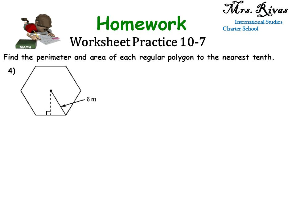 Worksheet Practice 10-7 Mrs. Rivas International Studies Charter School Find the perimeter and area of each regular polygon to the nearest tenth. 4)