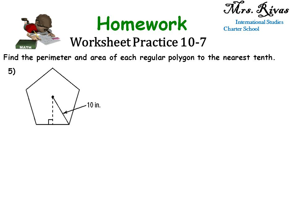 Worksheet Practice 10-7 Mrs. Rivas International Studies Charter School Find the perimeter and area of each regular polygon to the nearest tenth. 5)