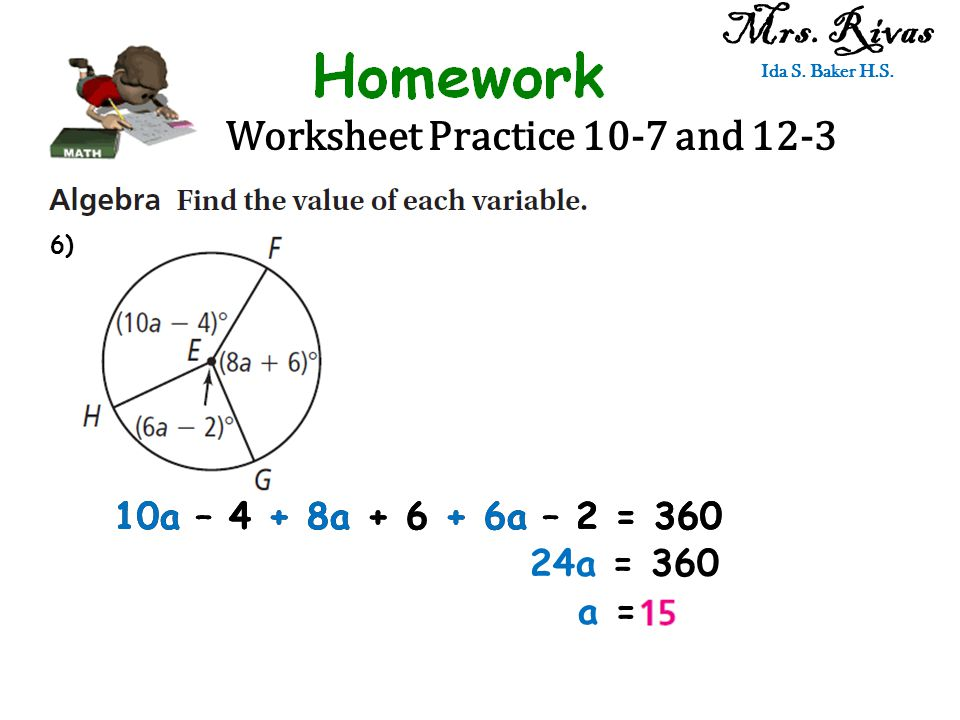 Worksheet Practice 10-7 and 12-3 Mrs. Rivas Ida S. Baker H.S. 10a – 4 + 8a + 6 + 6a – 2 = 360 24a = 360 a = 6)
