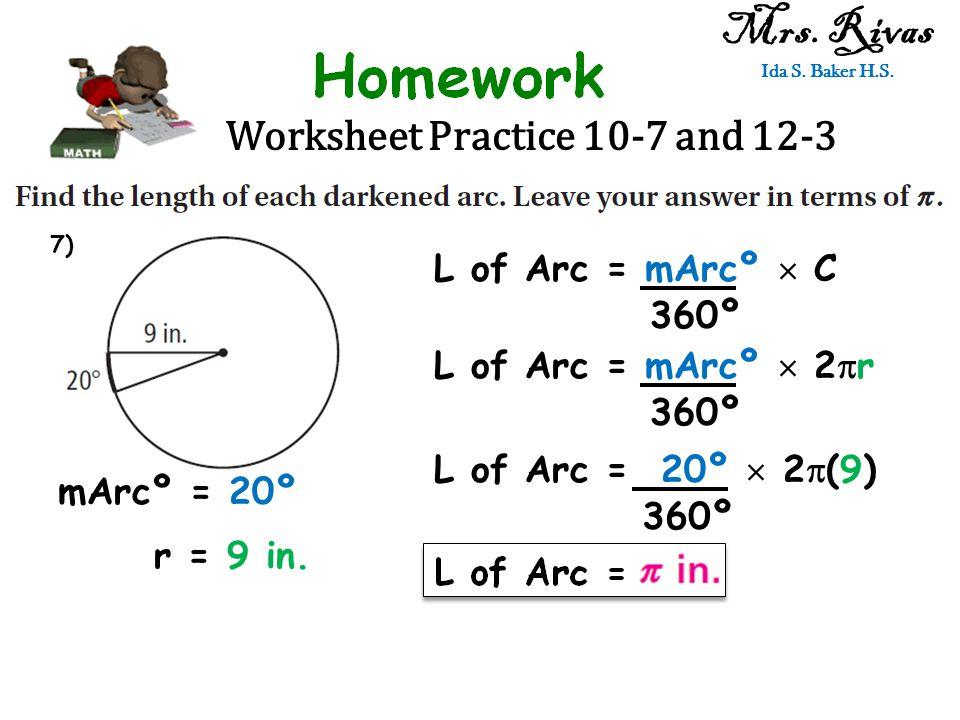 Worksheet Practice 10-7 and 12-3 Mrs. Rivas Ida S. Baker H.S. L of Arc = mArcº  C 360º mArcº = 20º r = 9 in. L of Arc = mArcº  2  r 360º L of Arc =