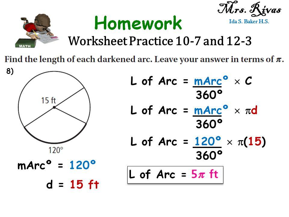 Worksheet Practice 10-7 and 12-3 Mrs. Rivas Ida S. Baker H.S. L of Arc = mArcº  C 360º mArcº = 120º d = 15 ft L of Arc = mArcº   d 360º L of Arc =