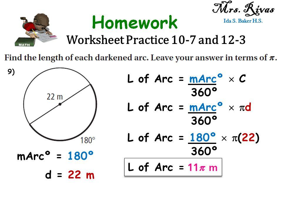 Worksheet Practice 10-7 and 12-3 Mrs. Rivas Ida S. Baker H.S. L of Arc = mArcº  C 360º mArcº = 180º d = 22 m L of Arc = mArcº   d 360º L of Arc = 1
