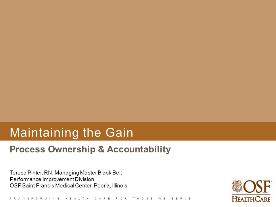TRANSFORMING HEALTH CARE FOR THOSE WE SERVE Maintaining the Gain Process Ownership & Accountability Teresa Pinter, RN, Managing Master Black Belt Perf