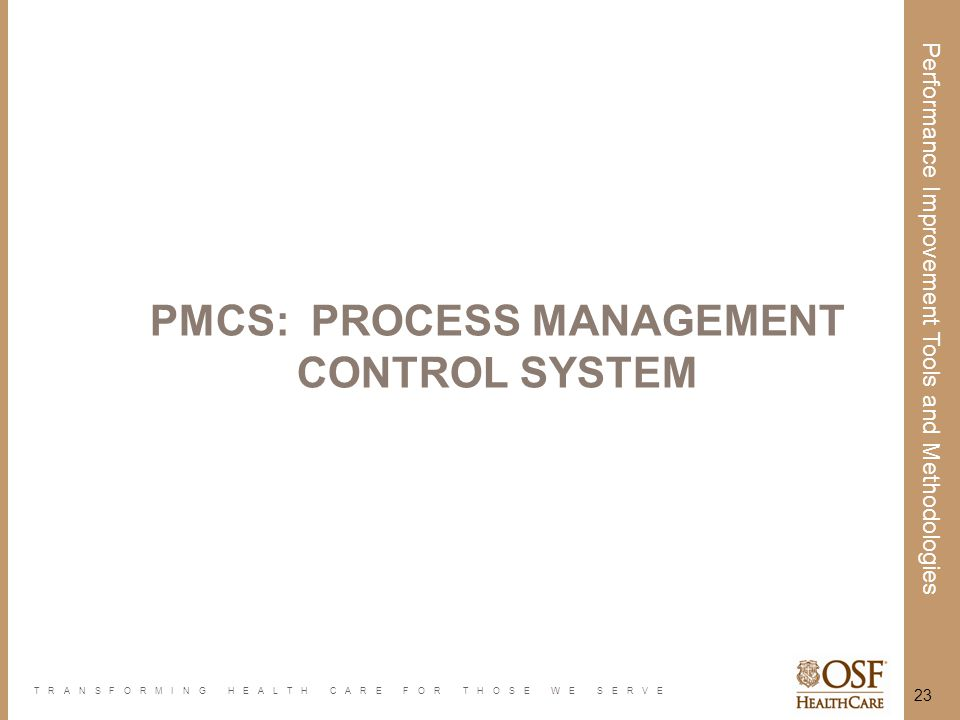 TRANSFORMING HEALTH CARE FOR THOSE WE SERVE Performance Improvement Tools and Methodologies 23 PMCS: PROCESS MANAGEMENT CONTROL SYSTEM