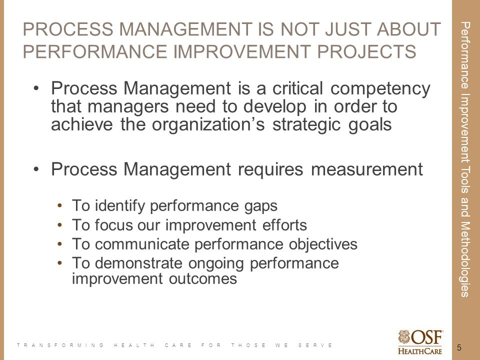 TRANSFORMING HEALTH CARE FOR THOSE WE SERVE Performance Improvement Tools and Methodologies 5 PROCESS MANAGEMENT IS NOT JUST ABOUTPERFORMANCE IMPROVEM