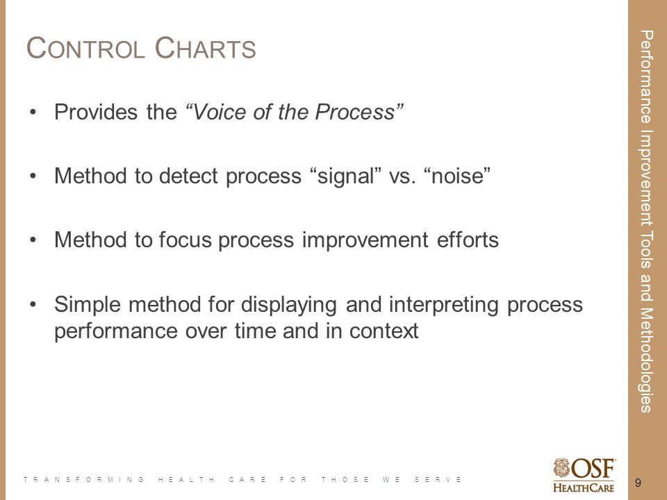 "TRANSFORMING HEALTH CARE FOR THOSE WE SERVE Performance Improvement Tools and Methodologies 9 C ONTROL C HARTS Provides the ""Voice of the Process"" Met"