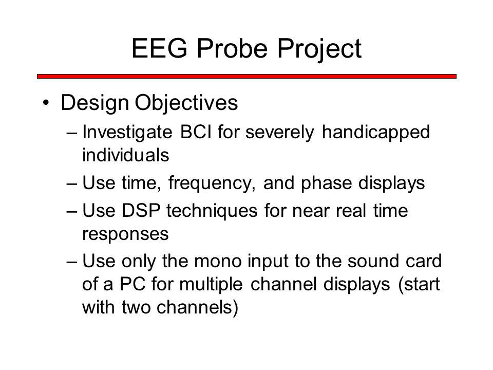 EEG Probe Project Design Objectives –Investigate BCI for severely handicapped individuals –Use time, frequency, and phase displays –Use DSP techniques