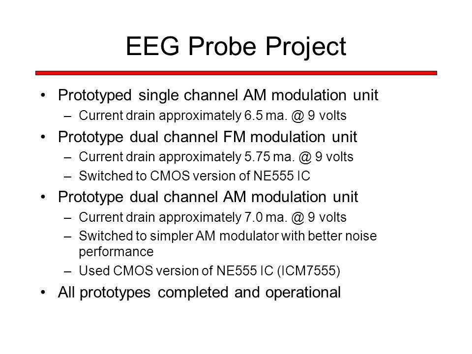 EEG Probe Project Prototyped single channel AM modulation unit –Current drain approximately 6.5 ma. @ 9 volts Prototype dual channel FM modulation uni