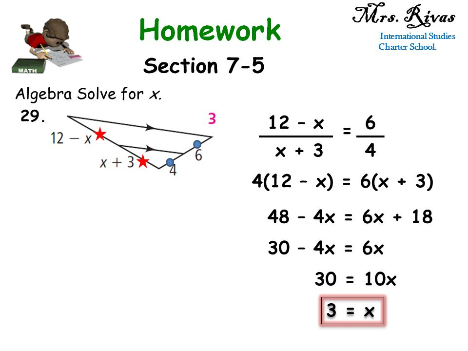 Mrs. Rivas International Studies Charter School. Section 7-5 Algebra Solve for x. 12 – x x + 3 = 6 4 4(12 – x) = 6(x + 3) 48 – 4x = 6x + 18 30 – 4x =