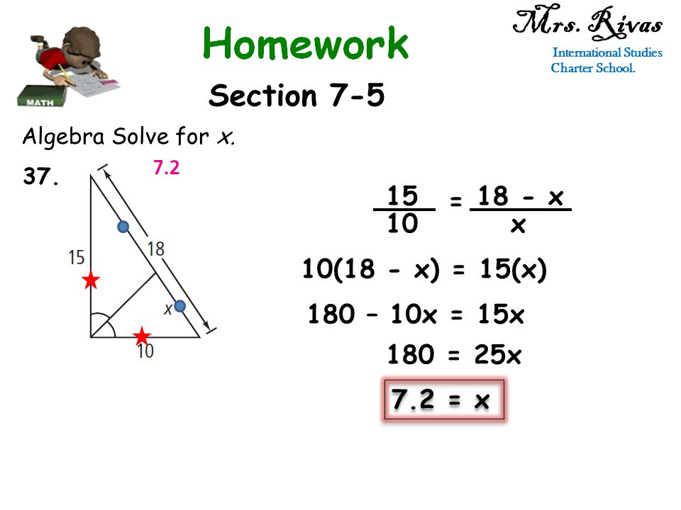 Mrs. Rivas International Studies Charter School. Section 7-5 Algebra Solve for x. 15 10 = 18 - x x 10(18 - x) = 15(x) 7.2 = x 180 – 10x = 15x 180 = 25