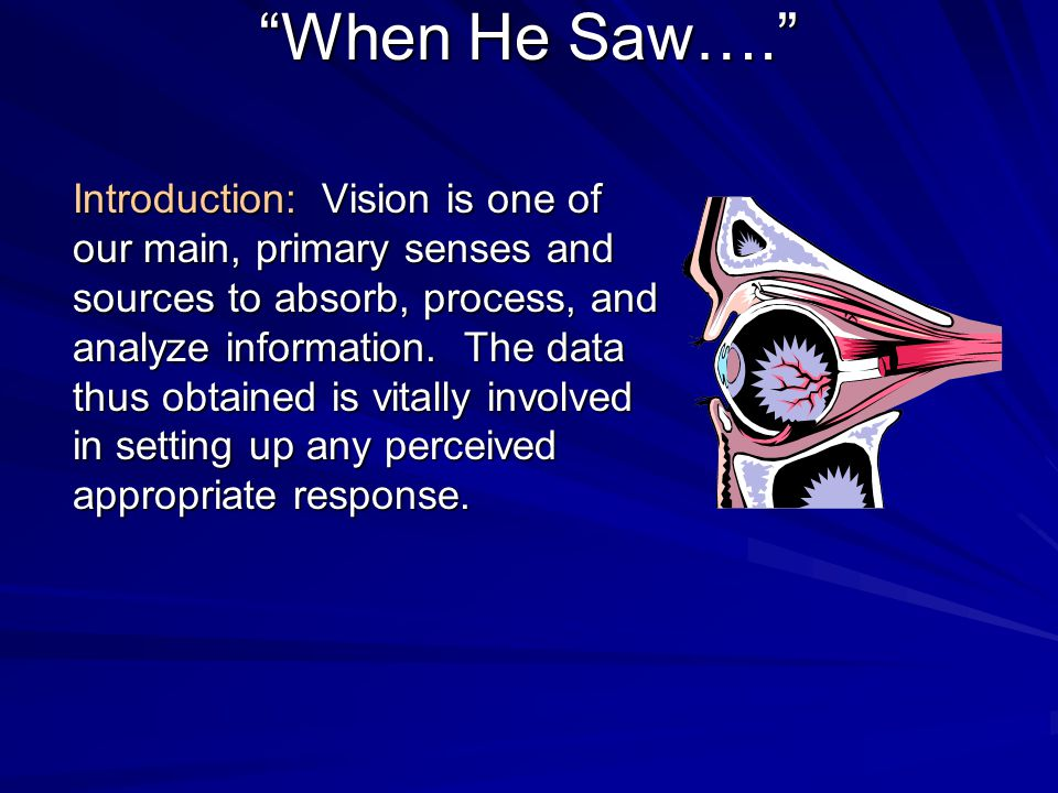"""When He Saw…."" Introduction: Vision is one of our main, primary senses and sources to absorb, process, and analyze information. The data thus obtaine"