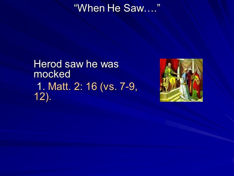 When He Saw…. Herod saw he was mocked 1. Matt. 2: 16 (vs. 7-9, 12). 1. Matt. 2: 16 (vs. 7-9, 12).