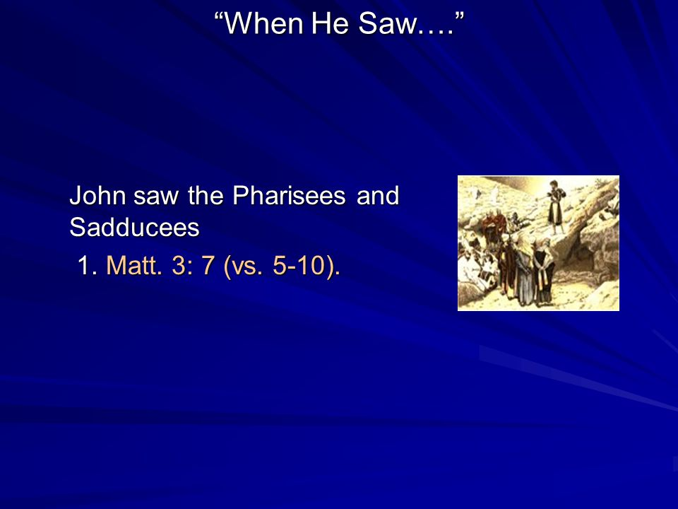 When He Saw…. John saw the Pharisees and Sadducees 1.