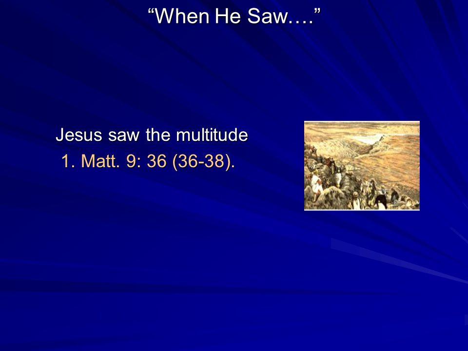 When He Saw…. Jesus saw the multitude 1. Matt. 9: 36 (36-38). 1. Matt. 9: 36 (36-38).