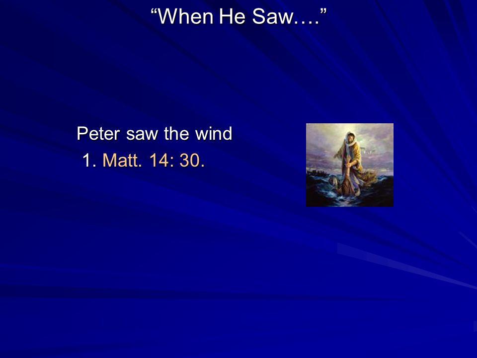 When He Saw…. Peter saw the wind 1. Matt. 14: 30. 1. Matt. 14: 30.