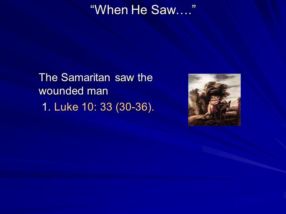 When He Saw…. The Samaritan saw the wounded man 1. Luke 10: 33 (30-36). 1. Luke 10: 33 (30-36).
