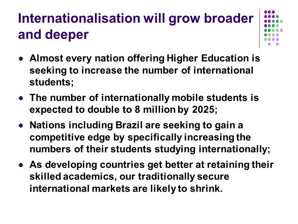 Internationalisation will grow broader and deeper Almost every nation offering Higher Education is seeking to increase the number of international students; The number of internationally mobile students is expected to double to 8 million by 2025; Nations including Brazil are seeking to gain a competitive edge by specifically increasing the numbers of their students studying internationally; As developing countries get better at retaining their skilled academics, our traditionally secure international markets are likely to shrink.