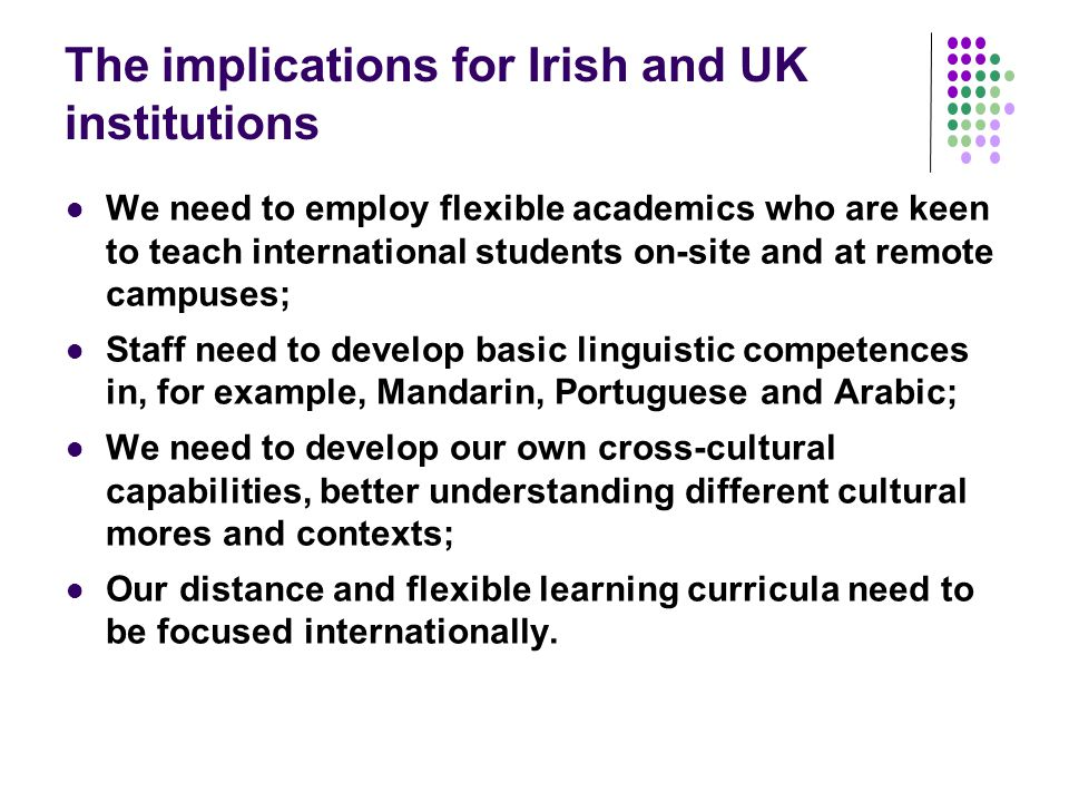 The implications for Irish and UK institutions We need to employ flexible academics who are keen to teach international students on-site and at remote campuses; Staff need to develop basic linguistic competences in, for example, Mandarin, Portuguese and Arabic; We need to develop our own cross-cultural capabilities, better understanding different cultural mores and contexts; Our distance and flexible learning curricula need to be focused internationally.