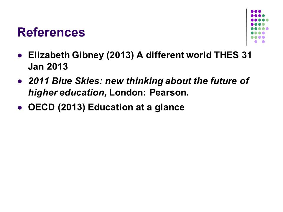 References Elizabeth Gibney (2013) A different world THES 31 Jan 2013 2011 Blue Skies: new thinking about the future of higher education, London: Pearson.
