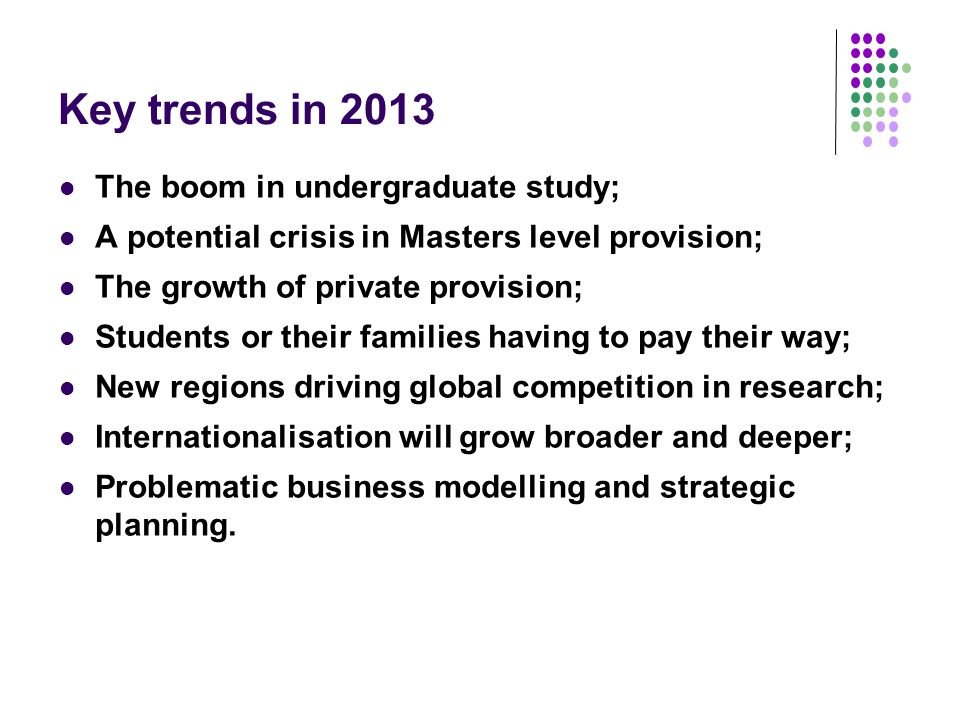 Key trends in 2013 The boom in undergraduate study; A potential crisis in Masters level provision; The growth of private provision; Students or their families having to pay their way; New regions driving global competition in research; Internationalisation will grow broader and deeper; Problematic business modelling and strategic planning.
