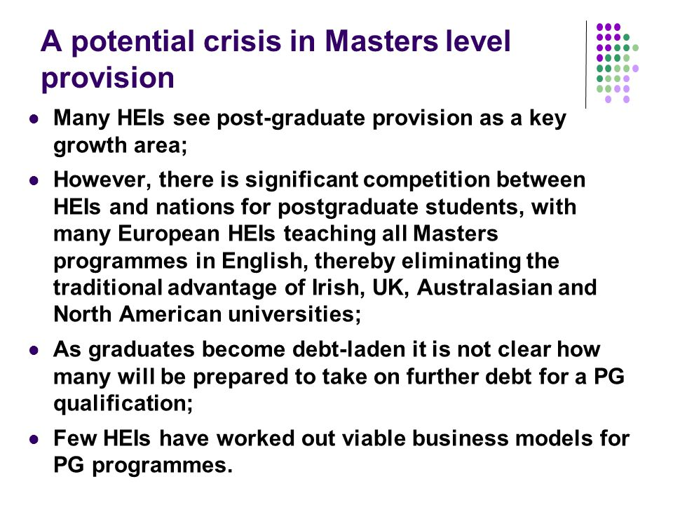 A potential crisis in Masters level provision Many HEIs see post-graduate provision as a key growth area; However, there is significant competition between HEIs and nations for postgraduate students, with many European HEIs teaching all Masters programmes in English, thereby eliminating the traditional advantage of Irish, UK, Australasian and North American universities; As graduates become debt-laden it is not clear how many will be prepared to take on further debt for a PG qualification; Few HEIs have worked out viable business models for PG programmes.